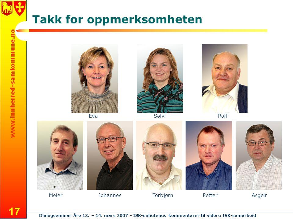 www.innherred-samkommune.no Dialogseminar Åre 13. – 14. mars 2007 - ISK-enhetenes kommentarer til videre ISK-samarbeid 17 Takk for oppmerksomheten Eva