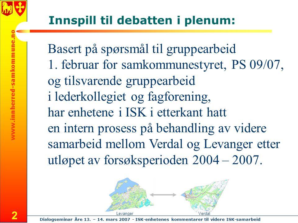 www.innherred-samkommune.no Dialogseminar Åre 13. – 14. mars 2007 - ISK-enhetenes kommentarer til videre ISK-samarbeid 2 Basert på spørsmål til gruppe