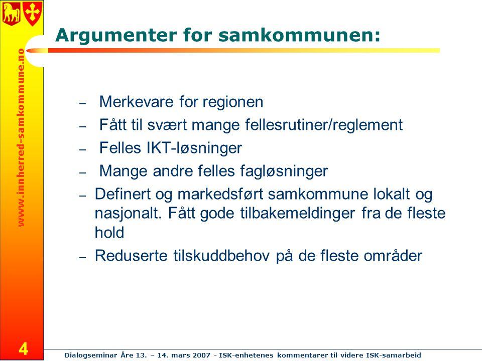 www.innherred-samkommune.no Dialogseminar Åre 13. – 14. mars 2007 - ISK-enhetenes kommentarer til videre ISK-samarbeid 4 Argumenter for samkommunen: –