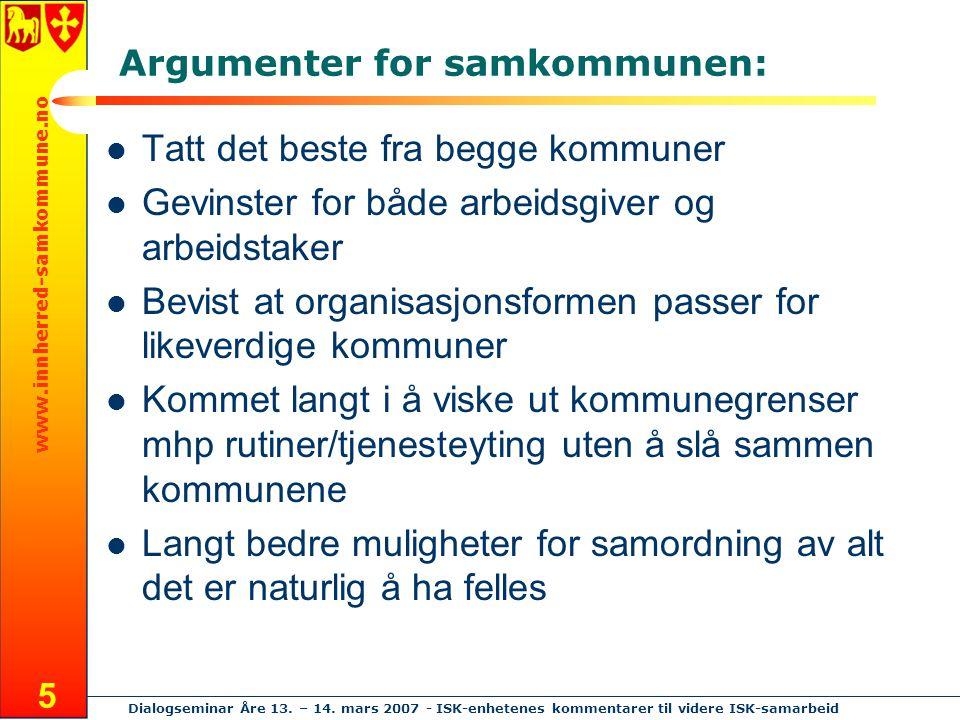 www.innherred-samkommune.no Dialogseminar Åre 13. – 14. mars 2007 - ISK-enhetenes kommentarer til videre ISK-samarbeid 5 Argumenter for samkommunen: T