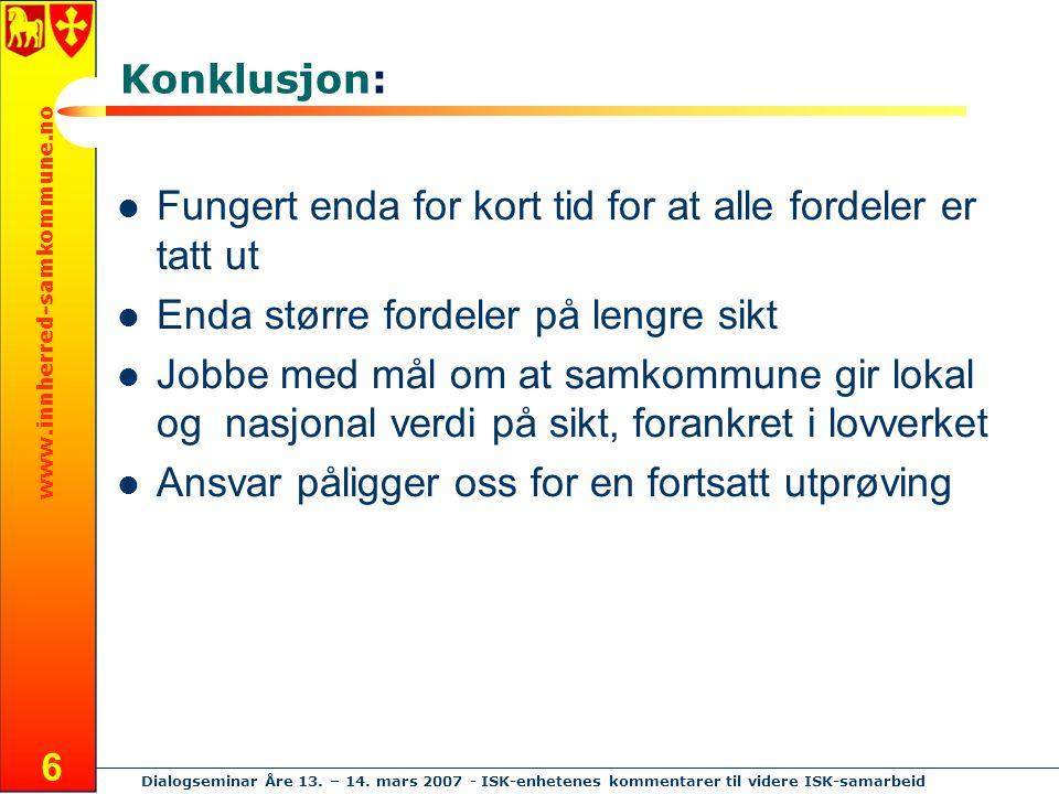 www.innherred-samkommune.no Dialogseminar Åre 13. – 14. mars 2007 - ISK-enhetenes kommentarer til videre ISK-samarbeid 6 Konklusjon: Fungert enda for