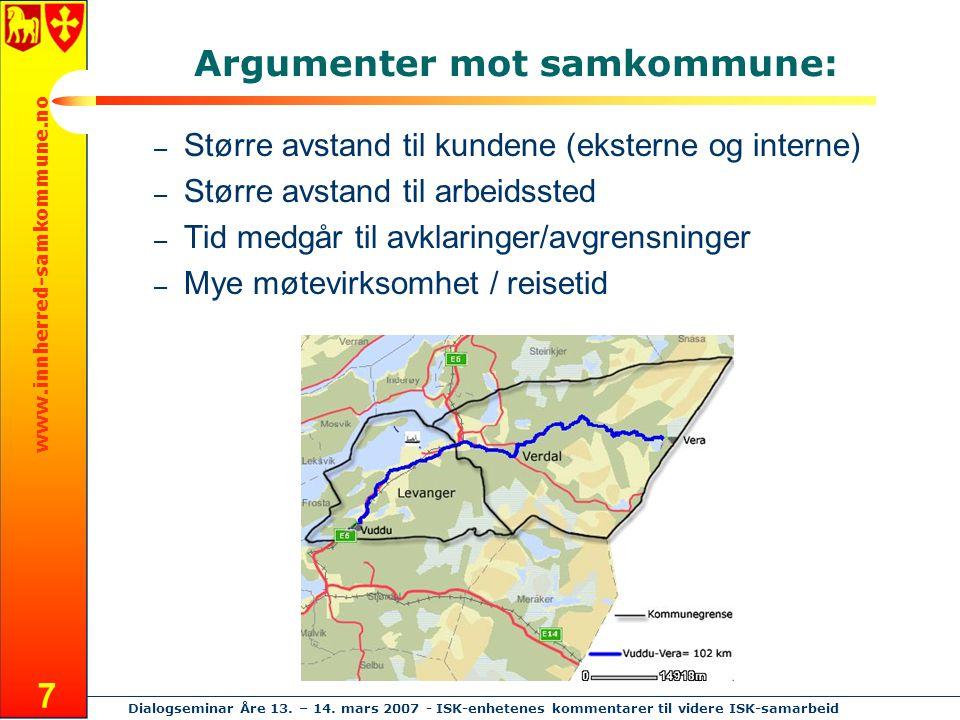 www.innherred-samkommune.no Dialogseminar Åre 13. – 14. mars 2007 - ISK-enhetenes kommentarer til videre ISK-samarbeid 7 Argumenter mot samkommune: –