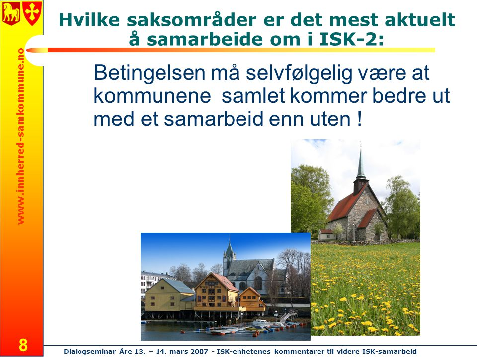 www.innherred-samkommune.no Dialogseminar Åre 13. – 14. mars 2007 - ISK-enhetenes kommentarer til videre ISK-samarbeid 8 Hvilke saksområder er det mes