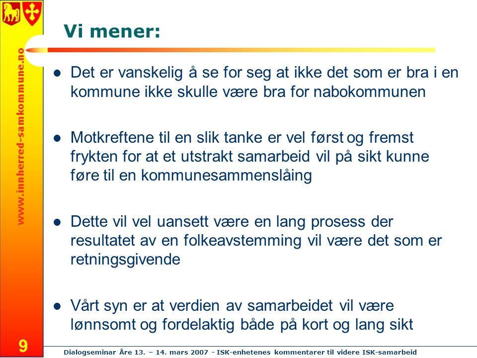 www.innherred-samkommune.no Dialogseminar Åre 13. – 14. mars 2007 - ISK-enhetenes kommentarer til videre ISK-samarbeid 9 Vi mener: Det er vanskelig å