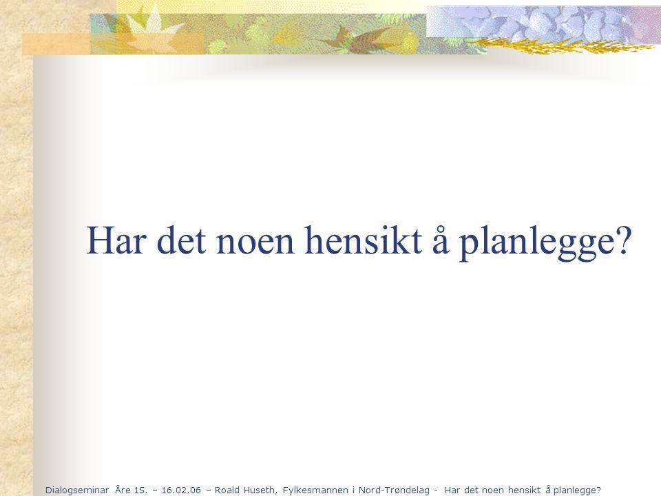 Dialogseminar Åre 15. – 16.02.06 – Roald Huseth, Fylkesmannen i Nord-Trøndelag - Har det noen hensikt å planlegge? Har det noen hensikt å planlegge?