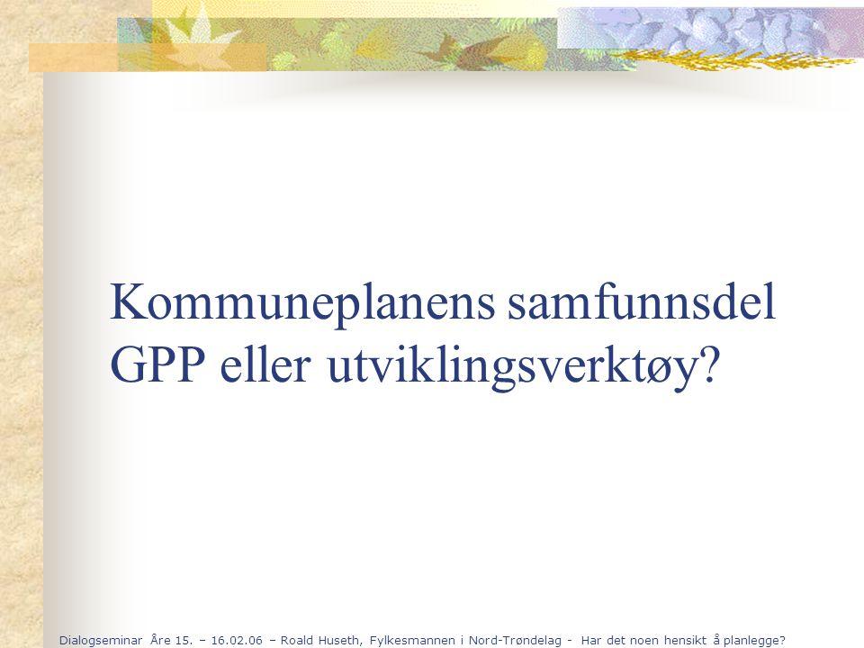 Dialogseminar Åre 15. – 16.02.06 – Roald Huseth, Fylkesmannen i Nord-Trøndelag - Har det noen hensikt å planlegge? Kommuneplanens samfunnsdel GPP elle