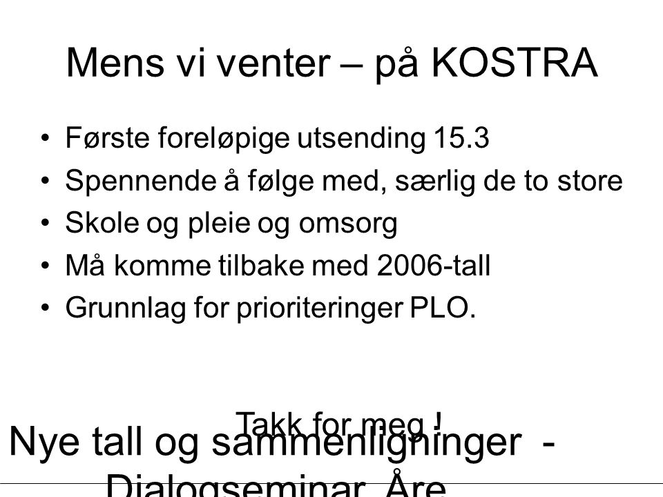 Nye tall og sammenligninger - Dialogseminar, Åre, 13.03.2007 - Øystein Lunnan Mens vi venter – på KOSTRA Første foreløpige utsending 15.3 Spennende å