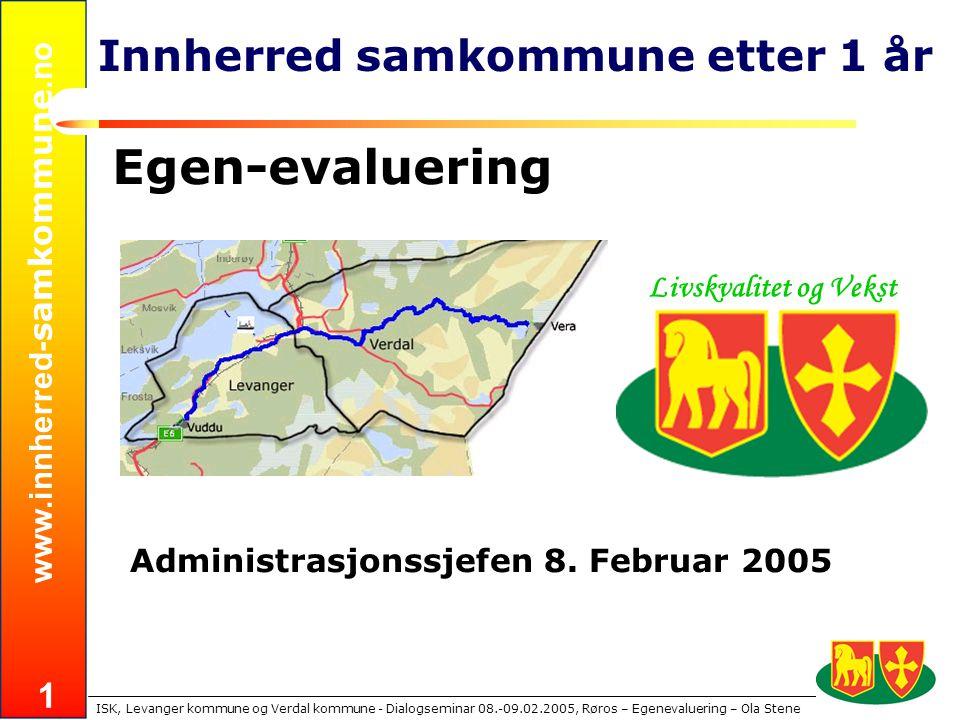 www.innherred- samkommune.no ISK, Levanger kommune og Verdal kommune - Dialogseminar 08.-09.02.2005, Røros – Egenevaluering – Ola Stene 1 Innherred samkommune etter 1 år Egen-evaluering Administrasjonssjefen 8.