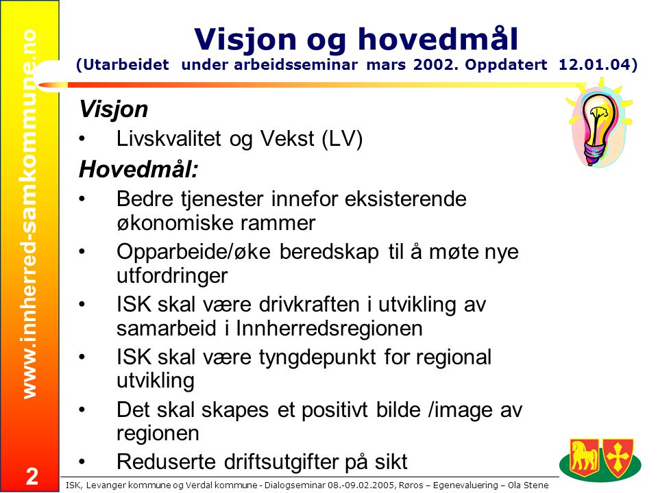 www.innherred- samkommune.no ISK, Levanger kommune og Verdal kommune - Dialogseminar 08.-09.02.2005, Røros – Egenevaluering – Ola Stene 2 Visjon og hovedmål (Utarbeidet under arbeidsseminar mars 2002.