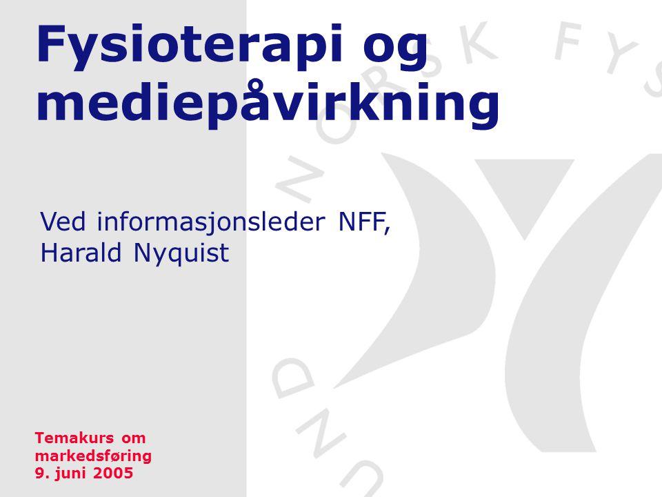 Fysioterapi og mediepåvirkning Ved informasjonsleder NFF, Harald Nyquist Temakurs om markedsføring 9. juni 2005