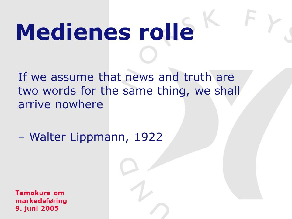 Medienes rolle If we assume that news and truth are two words for the same thing, we shall arrive nowhere – Walter Lippmann, 1922 Temakurs om markedsføring 9.