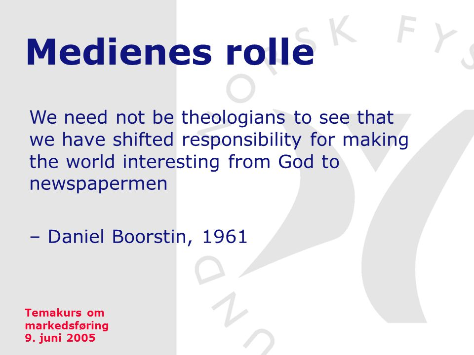 Medienes rolle We need not be theologians to see that we have shifted responsibility for making the world interesting from God to newspapermen – Daniel Boorstin, 1961 Temakurs om markedsføring 9.