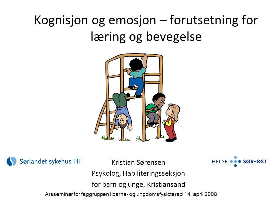 Kognisjon og emosjon – forutsetning for læring og bevegelse Kristian Sørensen Psykolog, Habiliteringsseksjon for barn og unge, Kristiansand Årsseminar for faggruppen i barne- og ungdomsfysioterapi 14.