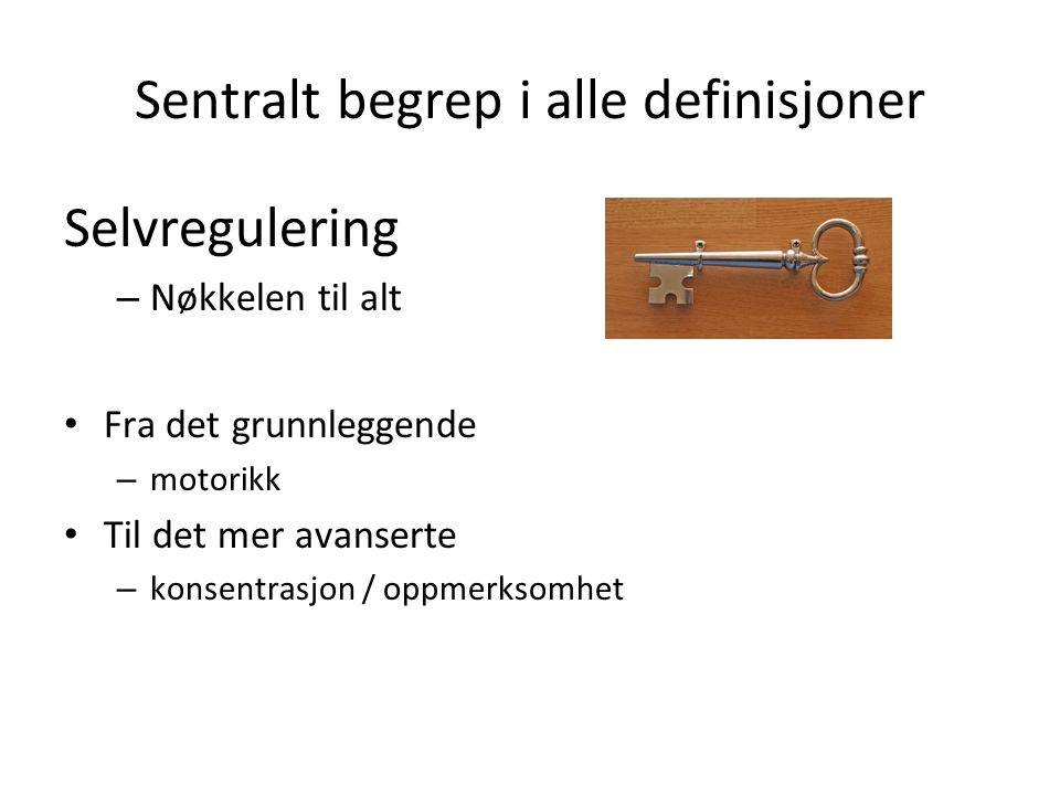 Sentralt begrep i alle definisjoner Selvregulering – Nøkkelen til alt Fra det grunnleggende – motorikk Til det mer avanserte – konsentrasjon / oppmerk