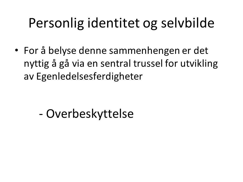 Personlig identitet og selvbilde For å belyse denne sammenhengen er det nyttig å gå via en sentral trussel for utvikling av Egenledelsesferdigheter - Overbeskyttelse