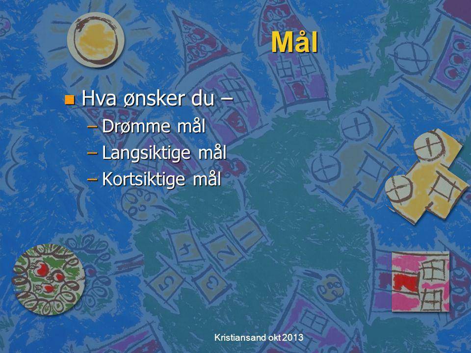 Kristiansand okt 2013 Mål n Hva ønsker du – –Drømme mål –Langsiktige mål –Kortsiktige mål