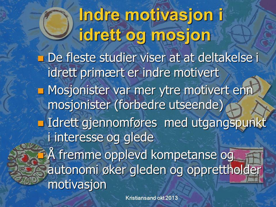 Indre motivasjon i idrett og mosjon n De fleste studier viser at at deltakelse i idrett primært er indre motivert n Mosjonister var mer ytre motivert enn mosjonister (forbedre utseende) n Idrett gjennomføres med utgangspunkt i interesse og glede n Å fremme opplevd kompetanse og autonomi øker gleden og opprettholder motivasjon Kristiansand okt 2013