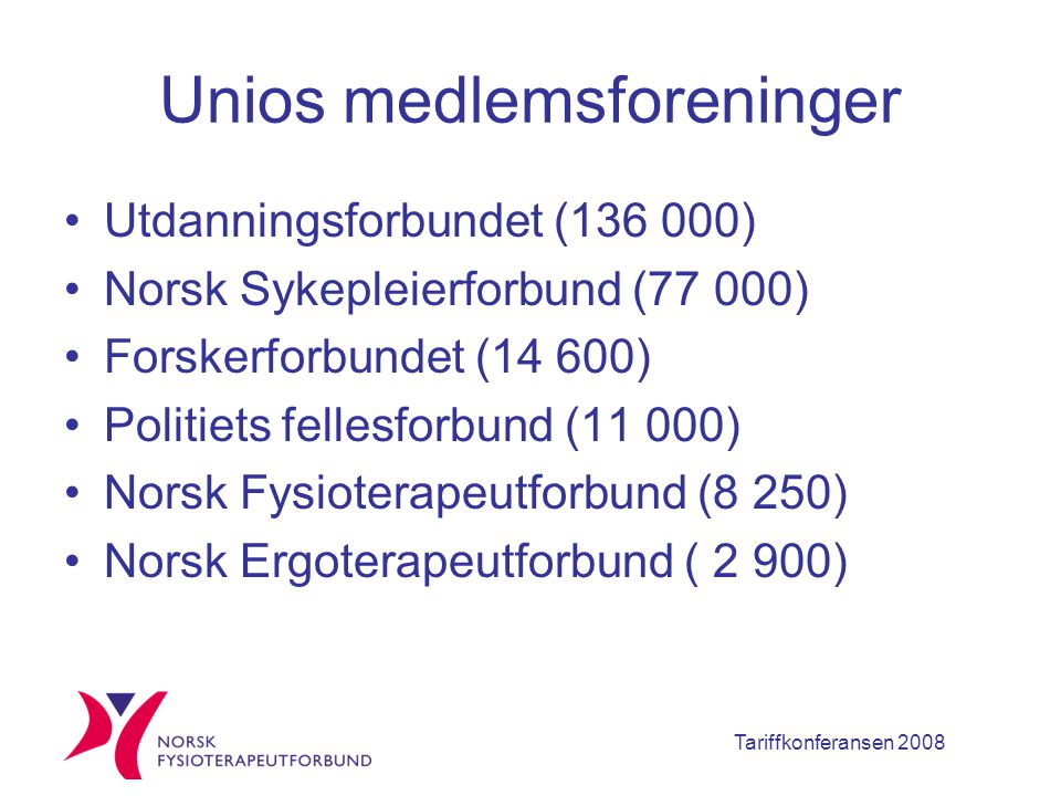 Tariffkonferansen 2008 Unios medlemsforeninger Utdanningsforbundet (136 000) Norsk Sykepleierforbund (77 000) Forskerforbundet (14 600) Politiets fellesforbund (11 000) Norsk Fysioterapeutforbund (8 250) Norsk Ergoterapeutforbund ( 2 900)