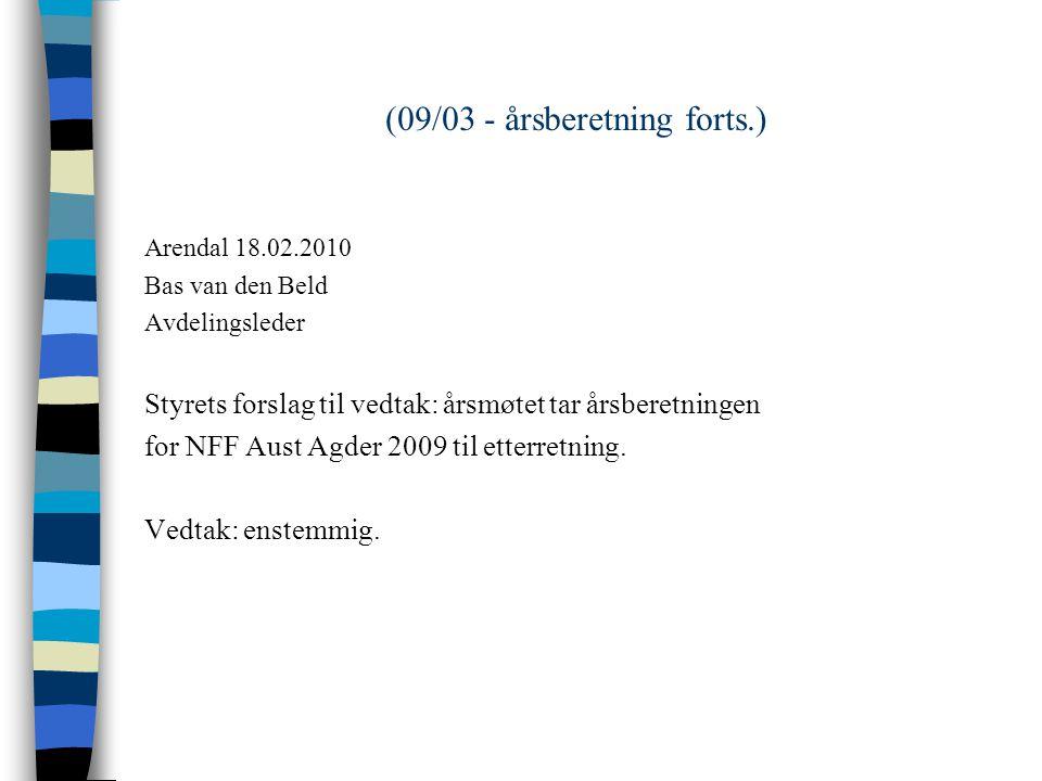 (09/03 - årsberetning forts.) Arendal 18.02.2010 Bas van den Beld Avdelingsleder Styrets forslag til vedtak: årsmøtet tar årsberetningen for NFF Aust Agder 2009 til etterretning.