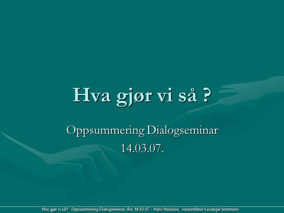 Hva gjør vi så? - Oppsummering Dialogseminar, Åre 14.03.07 – Hans Heieraas, varaordfører Levanger kommune Hva gjør vi så ? Oppsummering Dialogseminar