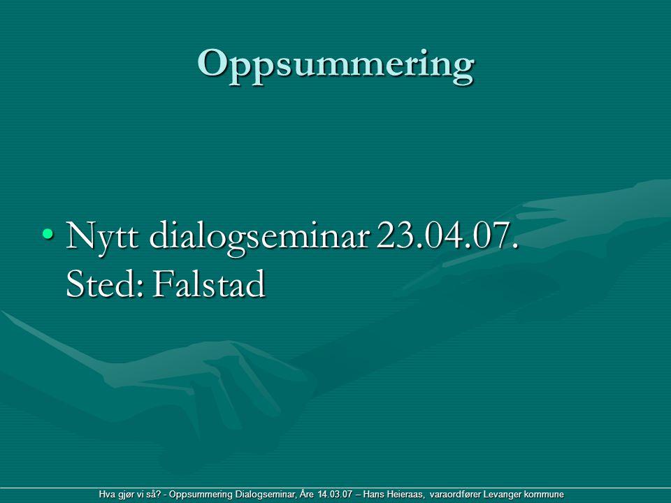 Hva gjør vi så? - Oppsummering Dialogseminar, Åre 14.03.07 – Hans Heieraas, varaordfører Levanger kommune Oppsummering Nytt dialogseminar 23.04.07. St