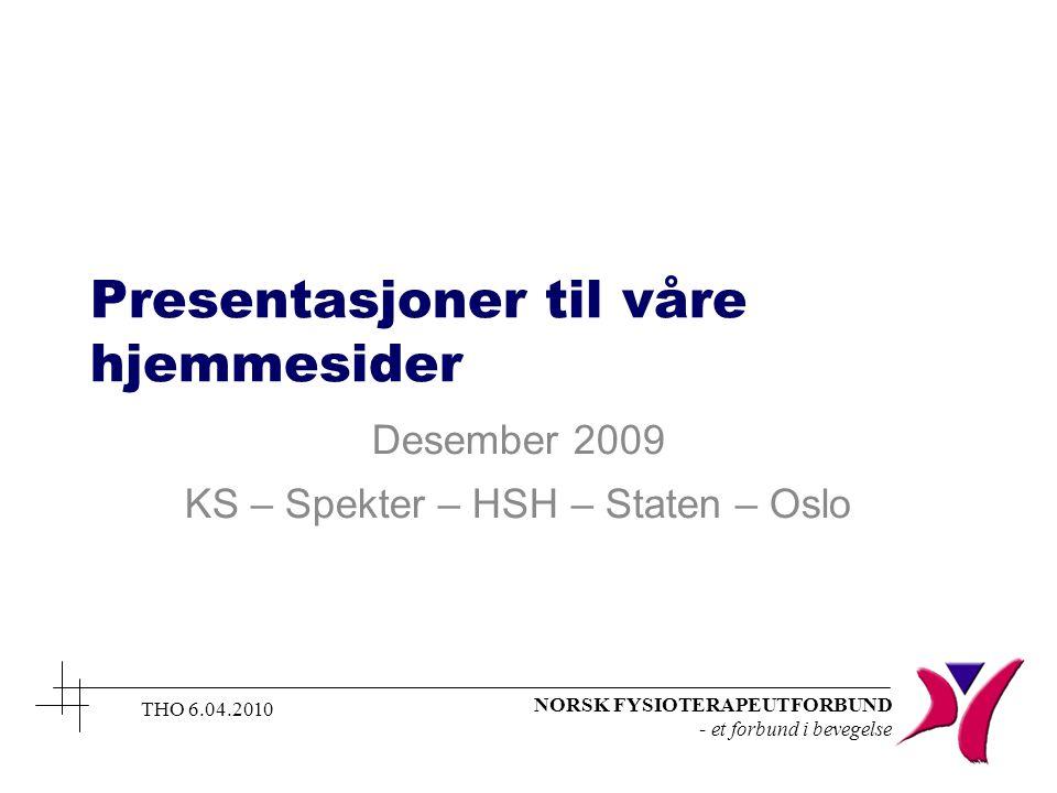 NORSK FYSIOTERAPEUTFORBUND - et forbund i bevegelse THO 6.04.2010 Presentasjoner til våre hjemmesider Desember 2009 KS – Spekter – HSH – Staten – Oslo