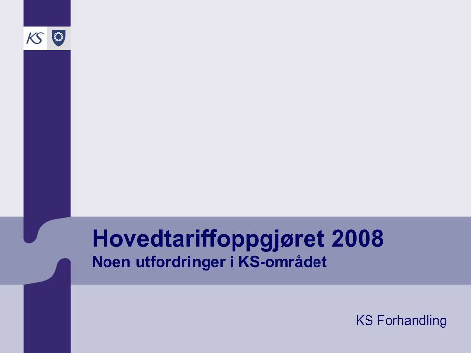 Hovedtariffoppgjøret 2008 Noen utfordringer i KS-området KS Forhandling