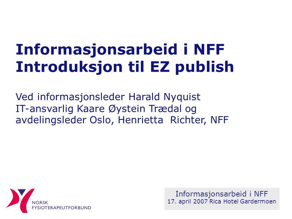Informasjonsarbeid i NFF Introduksjon til EZ publish Ved informasjonsleder Harald Nyquist IT-ansvarlig Kaare Øystein Trædal og avdelingsleder Oslo, Henrietta Richter, NFF Informasjonsarbeid i NFF 17.
