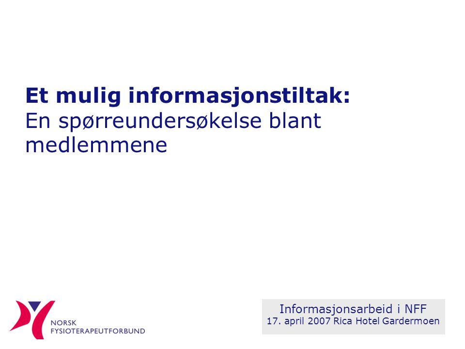 Et mulig informasjonstiltak: En spørreundersøkelse blant medlemmene Informasjonsarbeid i NFF 17. april 2007 Rica Hotel Gardermoen
