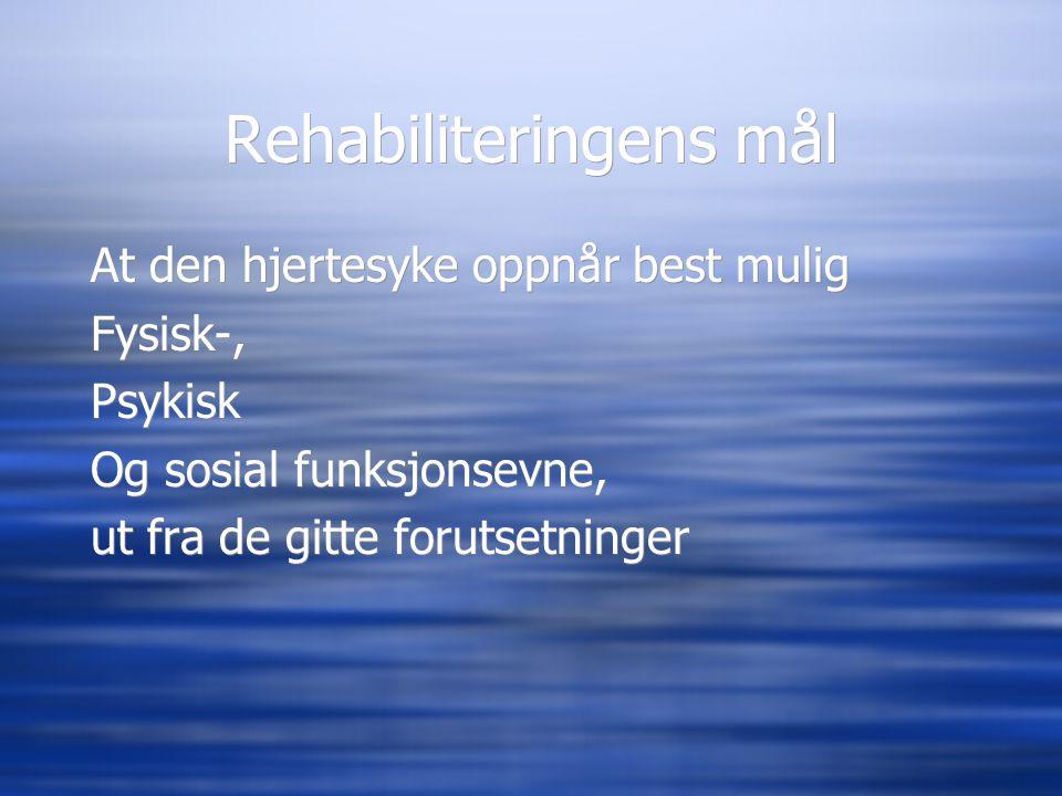 Rehabiliteringens mål At den hjertesyke oppnår best mulig Fysisk-, Psykisk Og sosial funksjonsevne, ut fra de gitte forutsetninger At den hjertesyke o