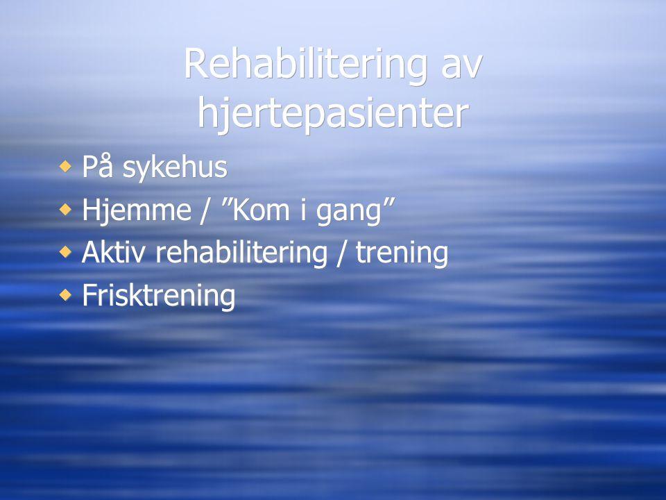 """Rehabilitering av hjertepasienter  På sykehus  Hjemme / """"Kom i gang""""  Aktiv rehabilitering / trening  Frisktrening  På sykehus  Hjemme / """"Kom i"""