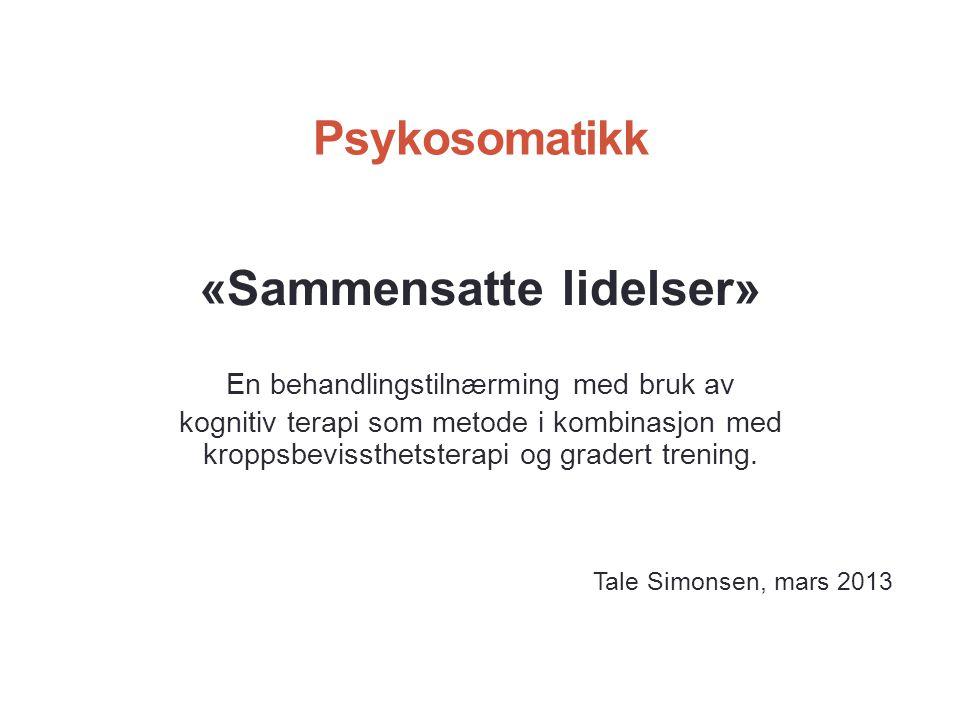 Psykosomatikk «Sammensatte lidelser» En behandlingstilnærming med bruk av kognitiv terapi som metode i kombinasjon med kroppsbevissthetsterapi og gradert trening.