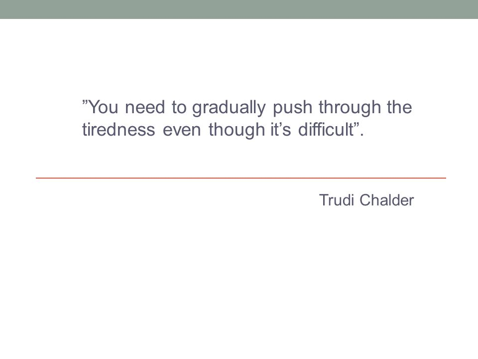 """You need to gradually push through the tiredness even though it's difficult"". Trudi Chalder"