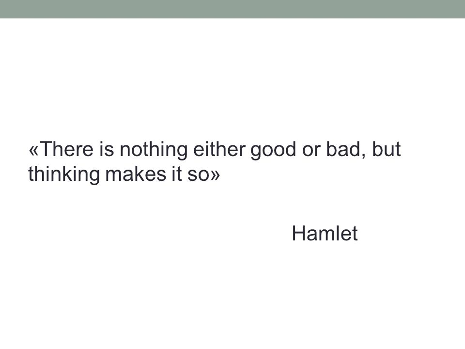 «There is nothing either good or bad, but thinking makes it so» Hamlet