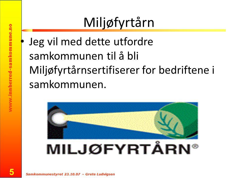 www.innherred-samkommune.no Samkommunestyret 23.10.07 – Grete Ludvigsen 5 Miljøfyrtårn Jeg vil med dette utfordre samkommunen til å bli Miljøfyrtårnsertifiserer for bedriftene i samkommunen.