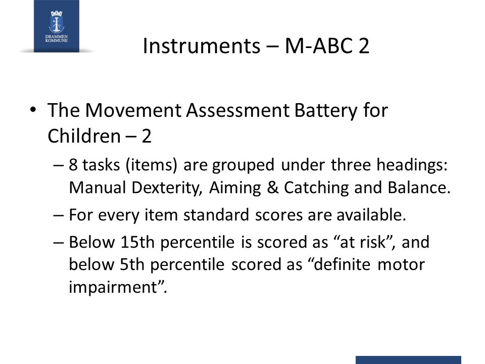 Instruments – M-ABC 2 The Movement Assessment Battery for Children – 2 – 8 tasks (items) are grouped under three headings: Manual Dexterity, Aiming & Catching and Balance.