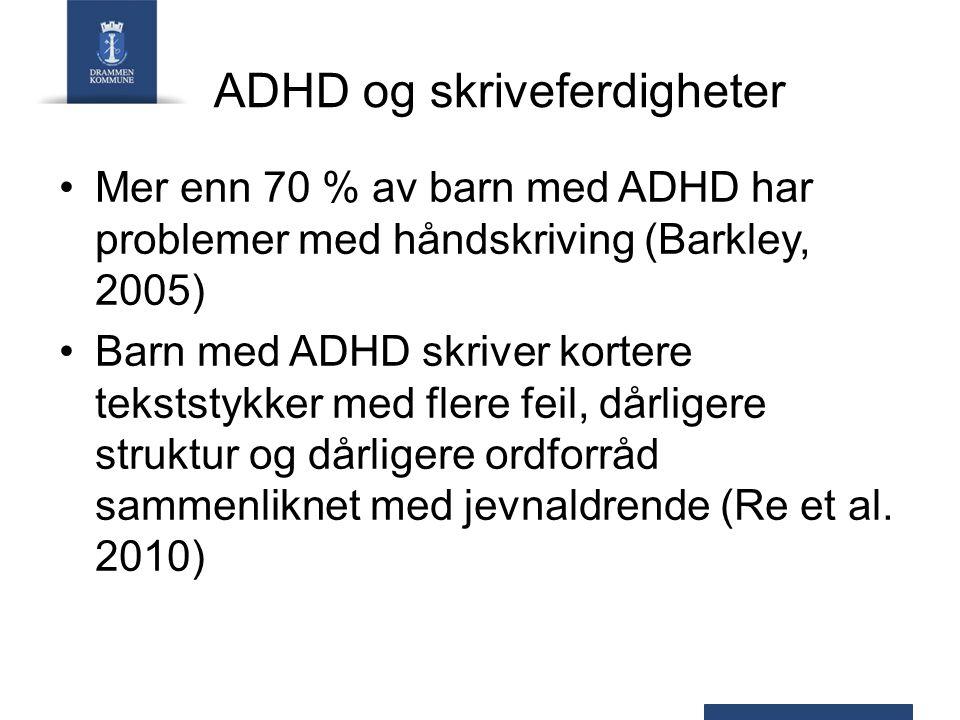ADHD og skriveferdigheter Mer enn 70 % av barn med ADHD har problemer med håndskriving (Barkley, 2005) Barn med ADHD skriver kortere tekststykker med flere feil, dårligere struktur og dårligere ordforråd sammenliknet med jevnaldrende (Re et al.