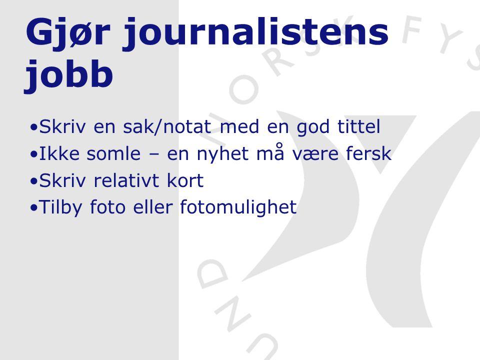 Gjør journalistens jobb Skriv en sak/notat med en god tittel Ikke somle – en nyhet må være fersk Skriv relativt kort Tilby foto eller fotomulighet