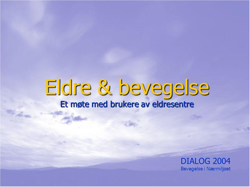Eldre & bevegelse Et møte med brukere av eldresentre DIALOG 2004 Bevegelse i Nærmiljøet