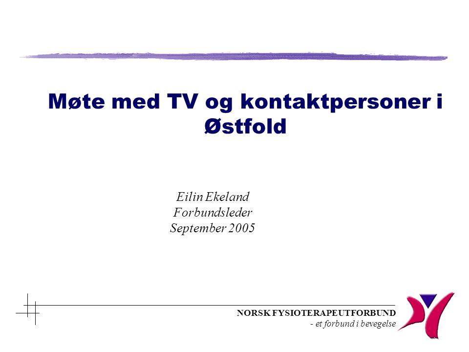NORSK FYSIOTERAPEUTFORBUND - et forbund i bevegelse Møte med TV og kontaktpersoner i Østfold Eilin Ekeland Forbundsleder September 2005