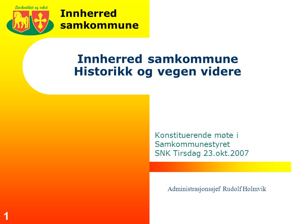 Innherred samkommune 1 Innherred samkommune Historikk og vegen videre Konstituerende møte i Samkommunestyret SNK Tirsdag 23.okt.2007 Administrasjonssjef Rudolf Holmvik