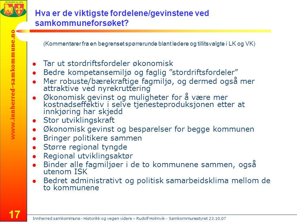 Innherred samkommune - Historikk og vegen videre – Rudolf Holmvik - Samkommunestyret 23.10.07 www.innherred-samkommune.no 17 Tar ut stordriftsfordeler økonomisk Bedre kompetansemiljø og faglig stordriftsfordeler Mer robuste/bærekraftige fagmiljø, og dermed også mer attraktive ved nyrekruttering Økonomisk gevinst og muligheter for å være mer kostnadseffektiv i selve tjenesteproduksjonen etter at innkjøring har skjedd Stor utviklingskraft Økonomisk gevinst og besparelser for begge kommunen Bringer politikere sammen Større regional tyngde Regional utviklingsaktør Binder alle fagmiljøer i de to kommunene sammen, også utenom ISK Bedret administrativt og politisk samarbeidsklima mellom de to kommunene Hva er de viktigste fordelene/gevinstene ved samkommuneforsøket.
