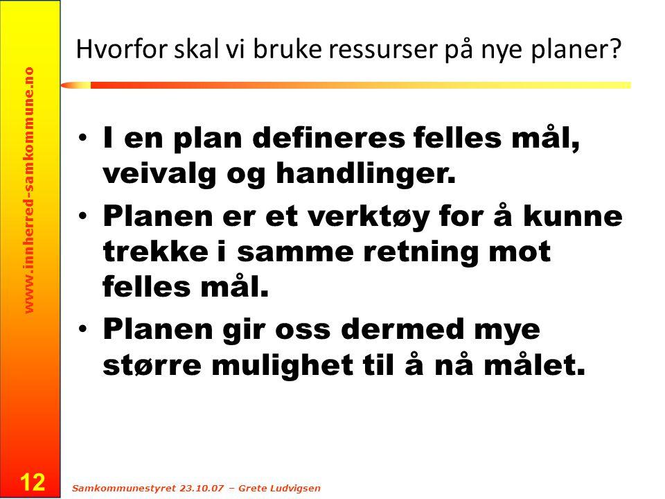 www.innherred-samkommune.no Samkommunestyret 23.10.07 – Grete Ludvigsen 12 Hvorfor skal vi bruke ressurser på nye planer? I en plan defineres felles m