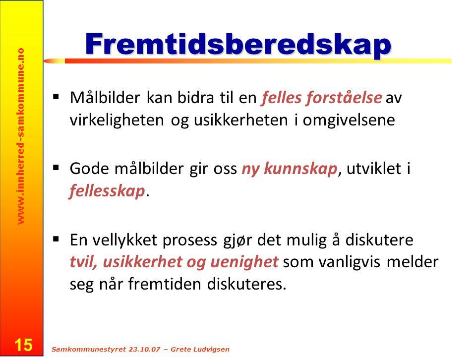 www.innherred-samkommune.no Samkommunestyret 23.10.07 – Grete Ludvigsen 15 Fremtidsberedskap  Målbilder kan bidra til en felles forståelse av virkeli