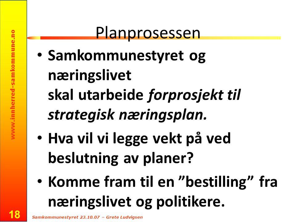 www.innherred-samkommune.no Samkommunestyret 23.10.07 – Grete Ludvigsen 18 Planprosessen Samkommunestyret og næringslivet skal utarbeide forprosjekt til strategisk næringsplan.