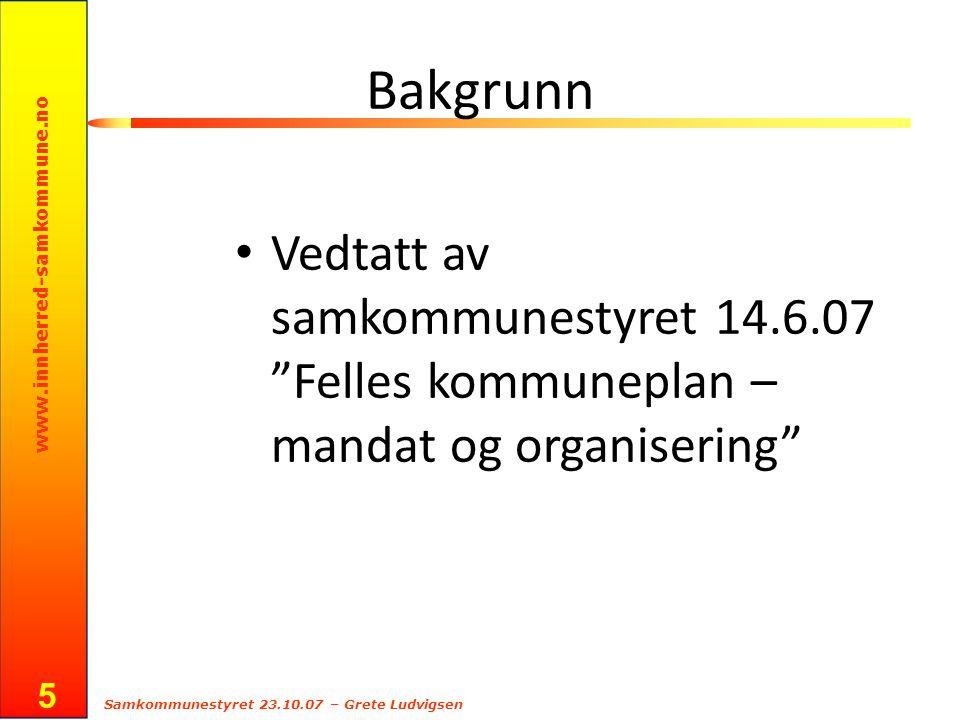 www.innherred-samkommune.no Samkommunestyret 23.10.07 – Grete Ludvigsen 5 Bakgrunn Vedtatt av samkommunestyret 14.6.07 Felles kommuneplan – mandat og organisering