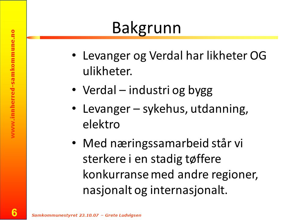 www.innherred-samkommune.no Samkommunestyret 23.10.07 – Grete Ludvigsen 6 Bakgrunn Levanger og Verdal har likheter OG ulikheter. Verdal – industri og