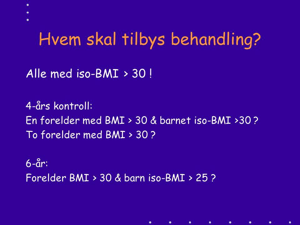 Hvem skal tilbys behandling? Alle med iso-BMI > 30 ! 4-års kontroll: En forelder med BMI > 30 & barnet iso-BMI >30 ? To forelder med BMI > 30 ? 6-år: