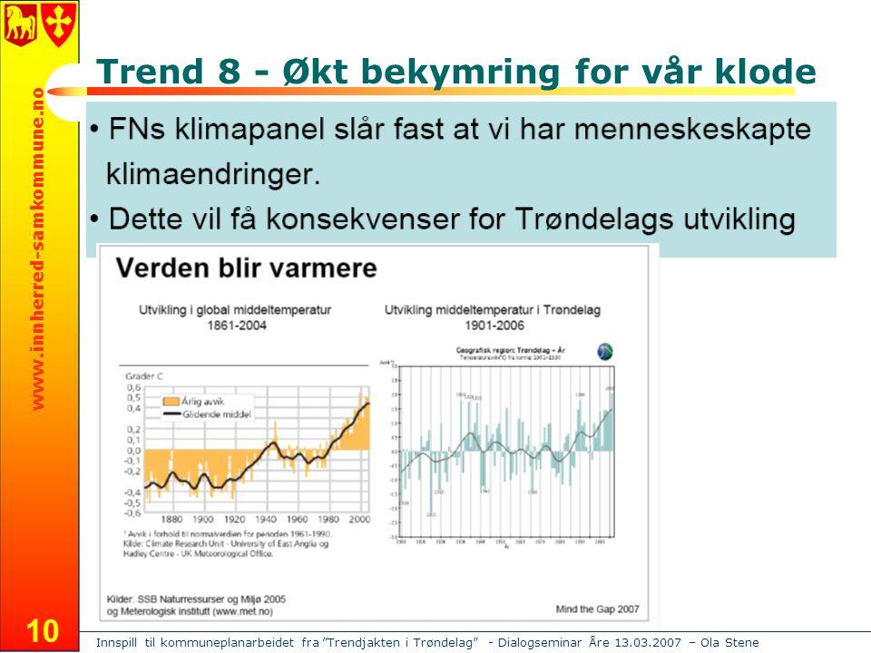 Innspill til kommuneplanarbeidet fra Trendjakten i Trøndelag - Dialogseminar Åre 13.03.2007 – Ola Stene www.innherred-samkommune.no 10 Trend 8 - Økt bekymring for vår klode