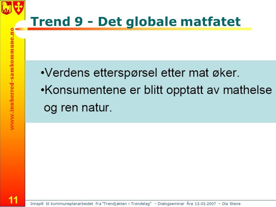 Innspill til kommuneplanarbeidet fra Trendjakten i Trøndelag - Dialogseminar Åre 13.03.2007 – Ola Stene www.innherred-samkommune.no 11 Trend 9 - Det globale matfatet